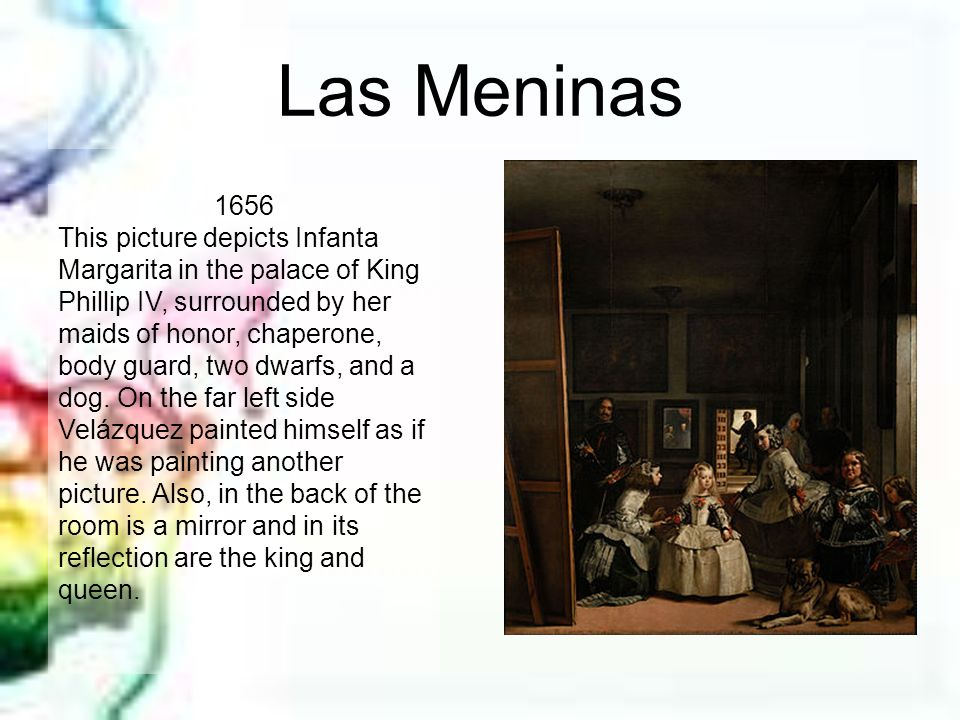 Las Meninas 1656 This picture depicts Infanta Margarita in the palace of King Phillip IV, surrounded by her maids of honor, chaperone, body guard, two