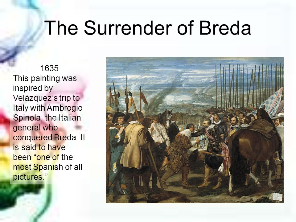 The Surrender of Breda 1635 This painting was inspired by Velázquezs trip to Italy with Ambrogio Spinola, the Italian general who conquered Breda. It