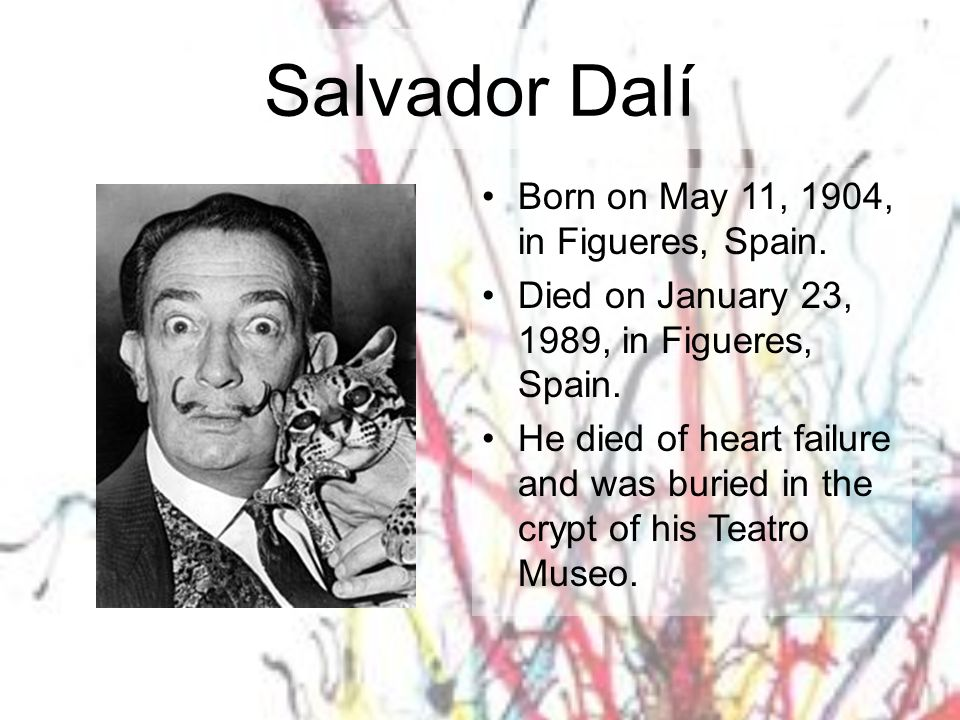 Salvador Dalí Born on May 11, 1904, in Figueres, Spain. Died on January 23, 1989, in Figueres, Spain. He died of heart failure and was buried in the c