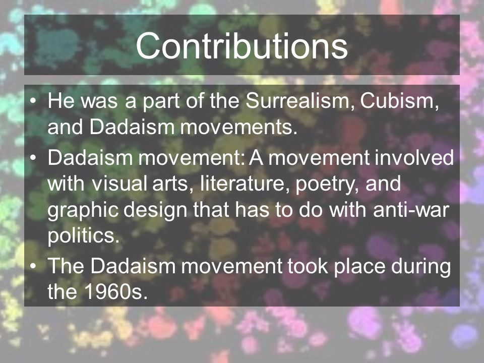 Contributions He was a part of the Surrealism, Cubism, and Dadaism movements. Dadaism movement: A movement involved with visual arts, literature, poet