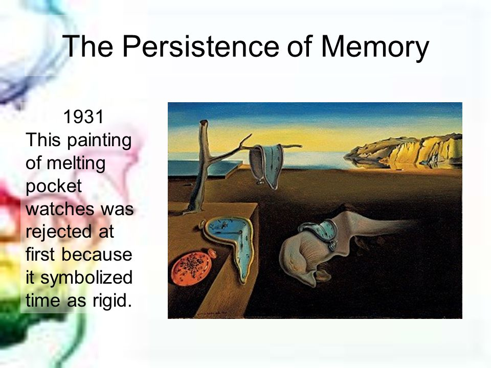 The Persistence of Memory 1931 This painting of melting pocket watches was rejected at first because it symbolized time as rigid.