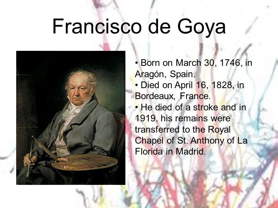 Francisco de Goya Born on March 30, 1746, in Aragón, Spain. Died on April 16, 1828, in Bordeaux, France. He died of a stroke and in 1919, his remains