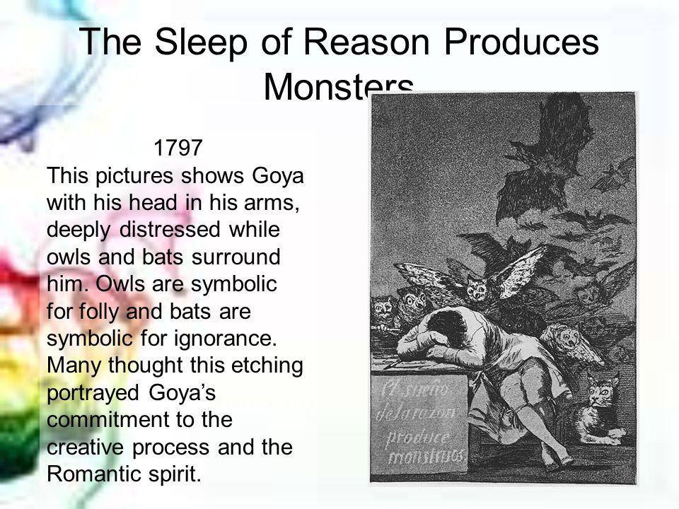 The Sleep of Reason Produces Monsters 1797 This pictures shows Goya with his head in his arms, deeply distressed while owls and bats surround him. Owl