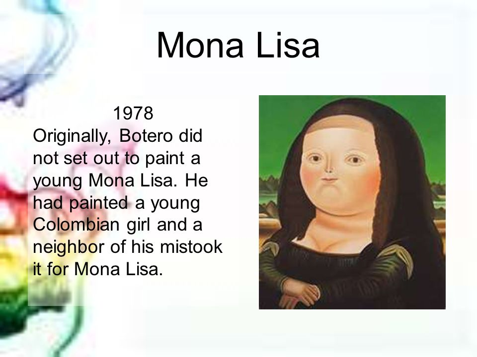 Mona Lisa 1978 Originally, Botero did not set out to paint a young Mona Lisa. He had painted a young Colombian girl and a neighbor of his mistook it f
