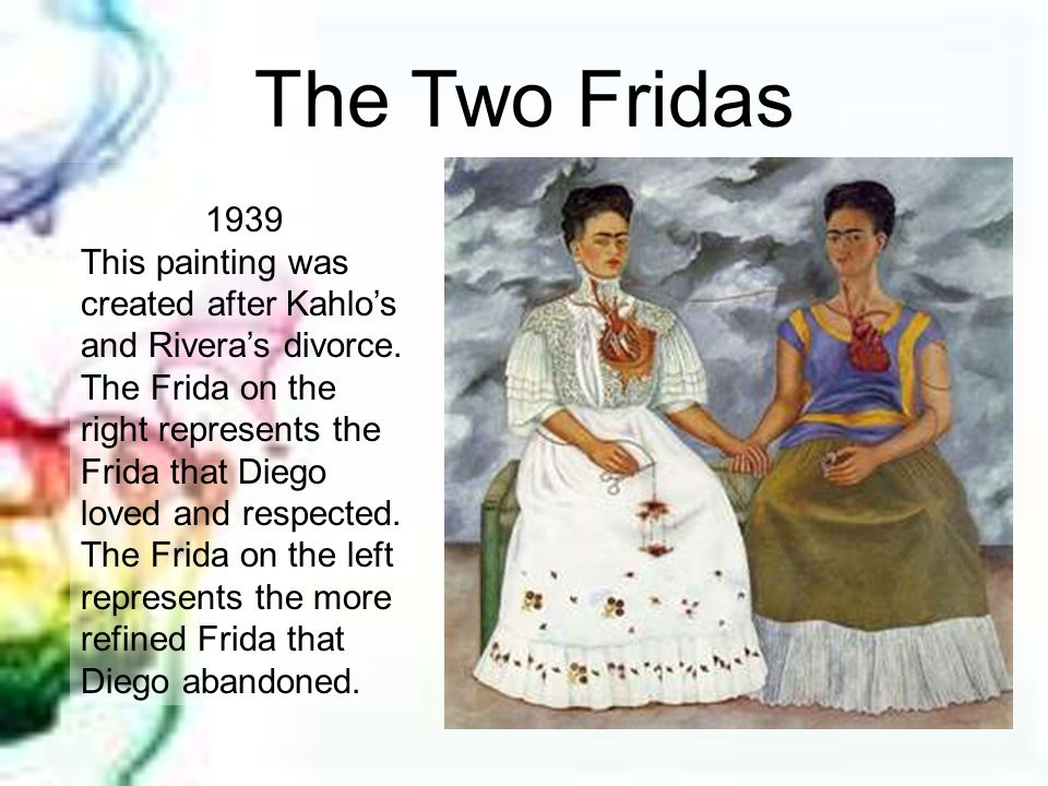 The Two Fridas 1939 This painting was created after Kahlos and Riveras divorce. The Frida on the right represents the Frida that Diego loved and respe