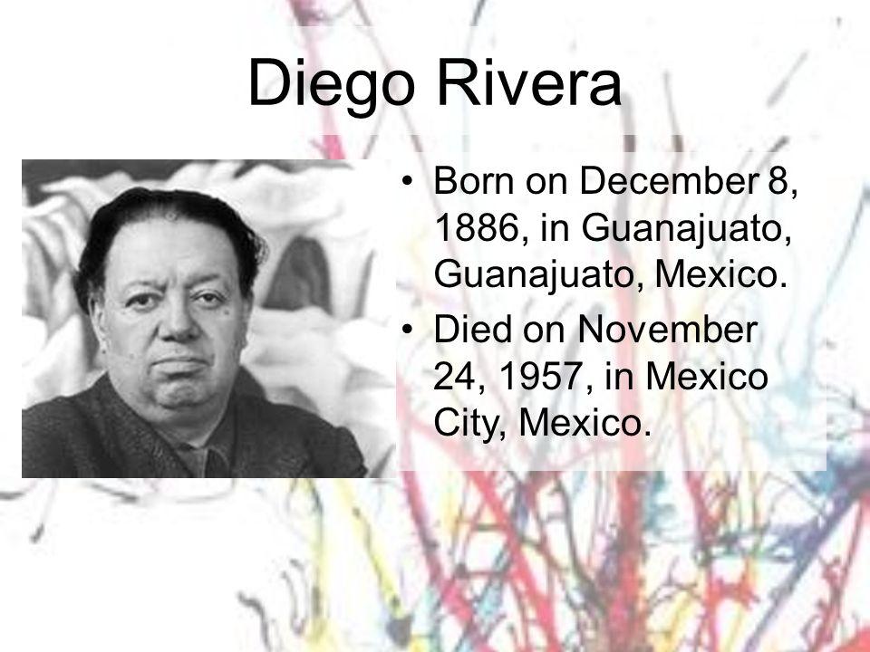 Diego Rivera Born on December 8, 1886, in Guanajuato, Guanajuato, Mexico. Died on November 24, 1957, in Mexico City, Mexico.