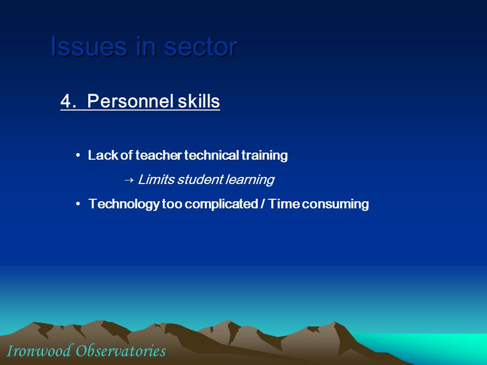4. Personnel skills Lack of teacher technical training Limits student learning Technology too complicated / Time consuming Issues in sector Ironwood O