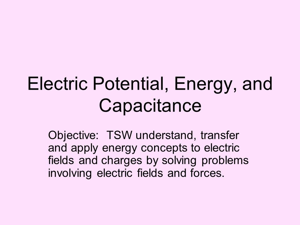Electric Potential, Energy, and Capacitance Objective: TSW understand, transfer and apply energy concepts to electric fields and charges by solving pr