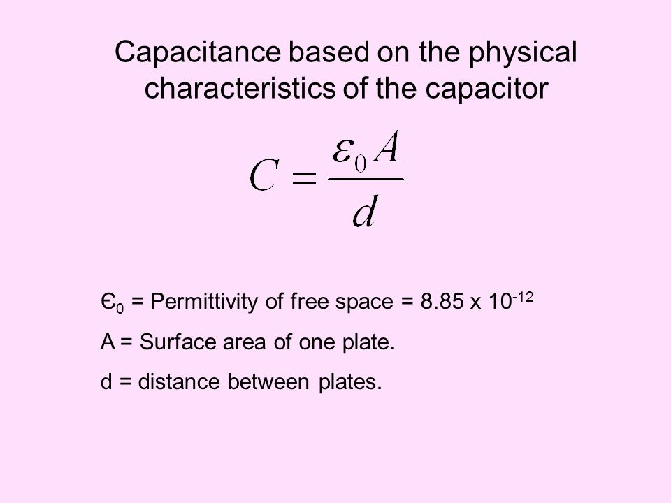 Capacitance based on the physical characteristics of the capacitor Є 0 = Permittivity of free space = 8.85 x 10 -12 A = Surface area of one plate. d =