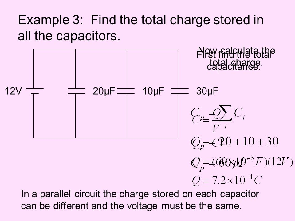Example 3: Find the total charge stored in all the capacitors. 12V10μF20μF30μF First find the total capacitance. Now calculate the total charge. In a