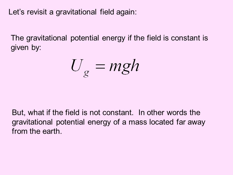 Lets revisit a gravitational field again: The gravitational potential energy if the field is constant is given by: But, what if the field is not const