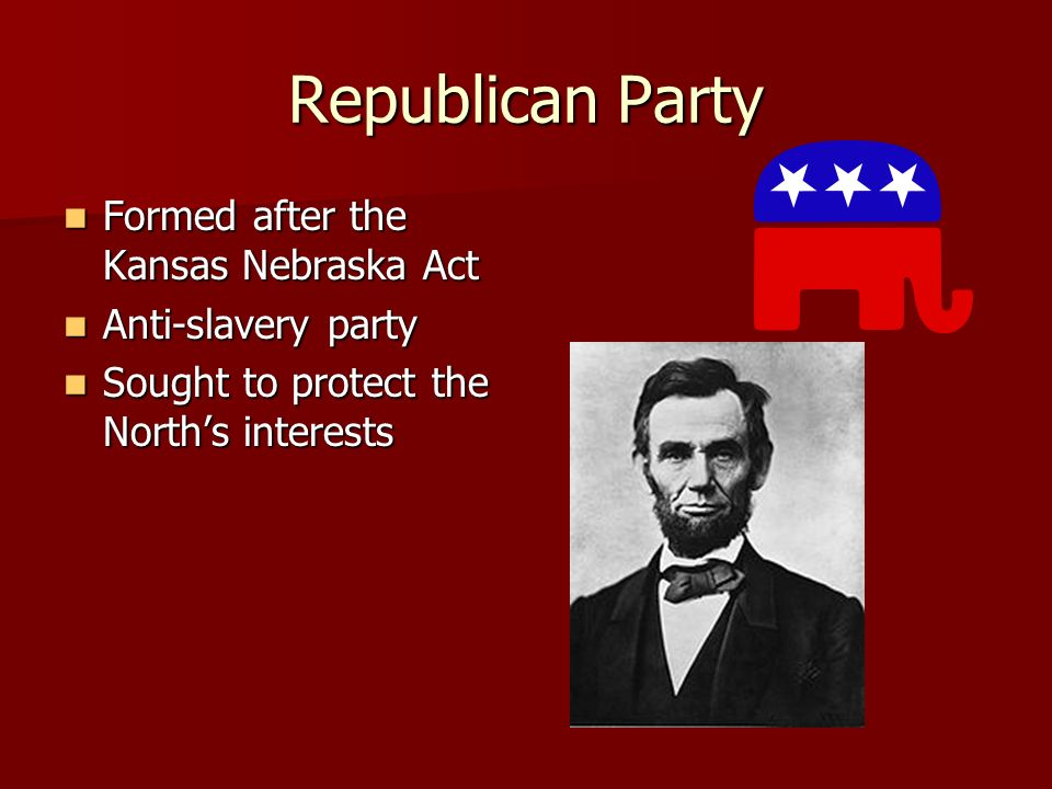 Republican Party Formed after the Kansas Nebraska Act Formed after the Kansas Nebraska Act Anti-slavery party Anti-slavery party Sought to protect the