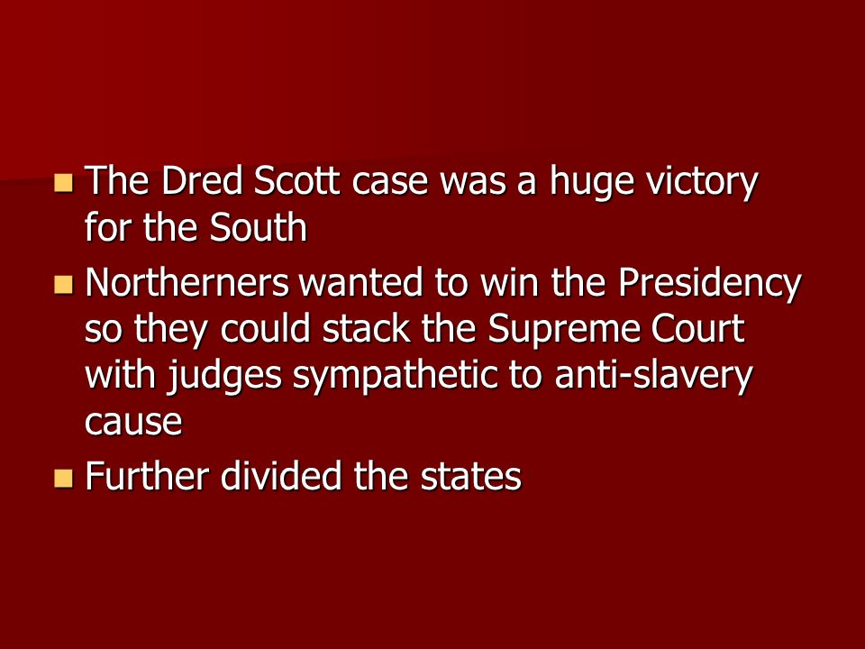 The Dred Scott case was a huge victory for the South The Dred Scott case was a huge victory for the South Northerners wanted to win the Presidency so