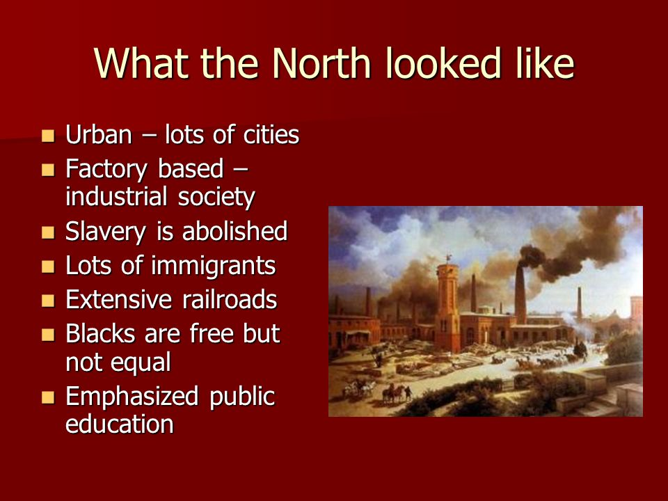 What the North looked like Urban – lots of cities Urban – lots of cities Factory based – industrial society Factory based – industrial society Slavery