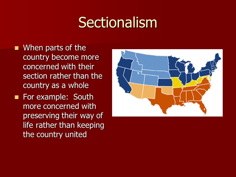 Sectionalism When parts of the country become more concerned with their section rather than the country as a whole When parts of the country become mo