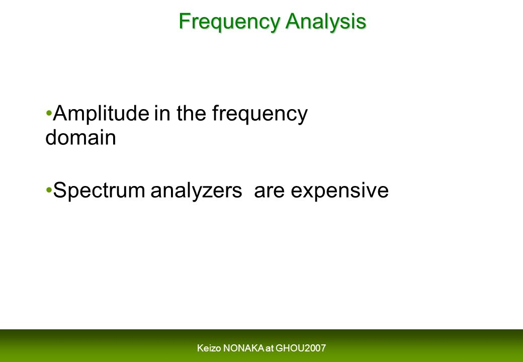Keizo NONAKA at GHOU2007 Frequency Analysis Frequency Analysis Amplitude in the frequency domain Spectrum analyzers are expensive
