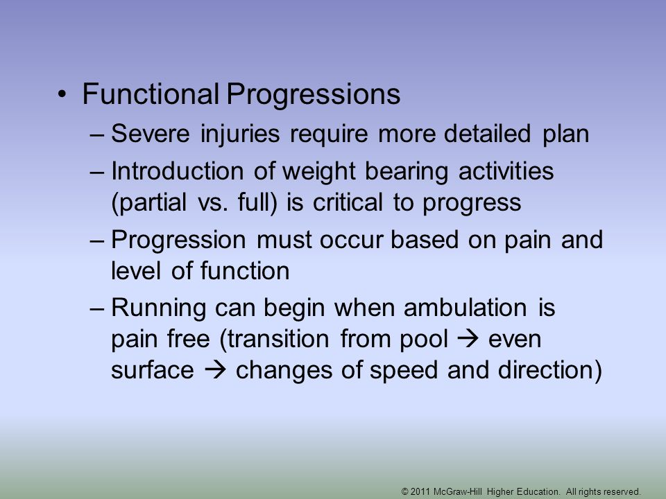 Functional Progressions –Severe injuries require more detailed plan –Introduction of weight bearing activities (partial vs. full) is critical to progr