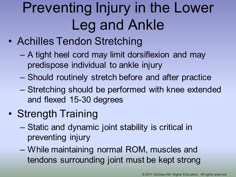 Preventing Injury in the Lower Leg and Ankle Achilles Tendon Stretching –A tight heel cord may limit dorsiflexion and may predispose individual to ank