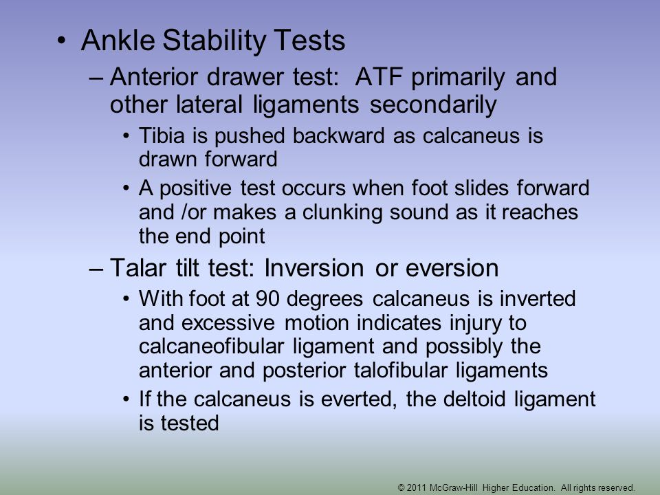 Ankle Stability Tests –Anterior drawer test: ATF primarily and other lateral ligaments secondarily Tibia is pushed backward as calcaneus is drawn forw