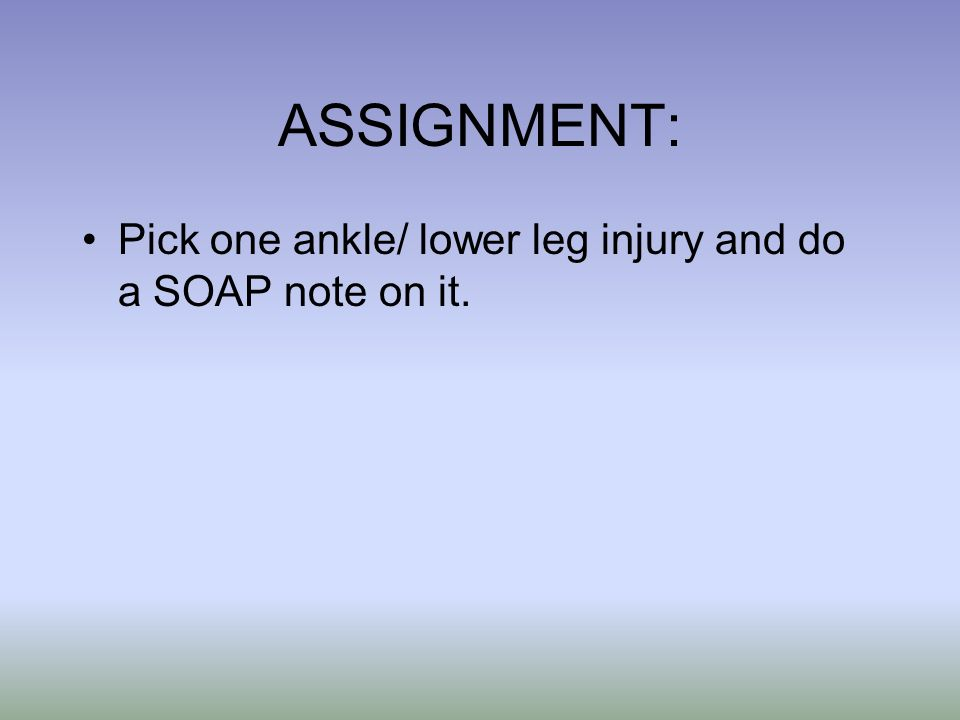 ASSIGNMENT: Pick one ankle/ lower leg injury and do a SOAP note on it.