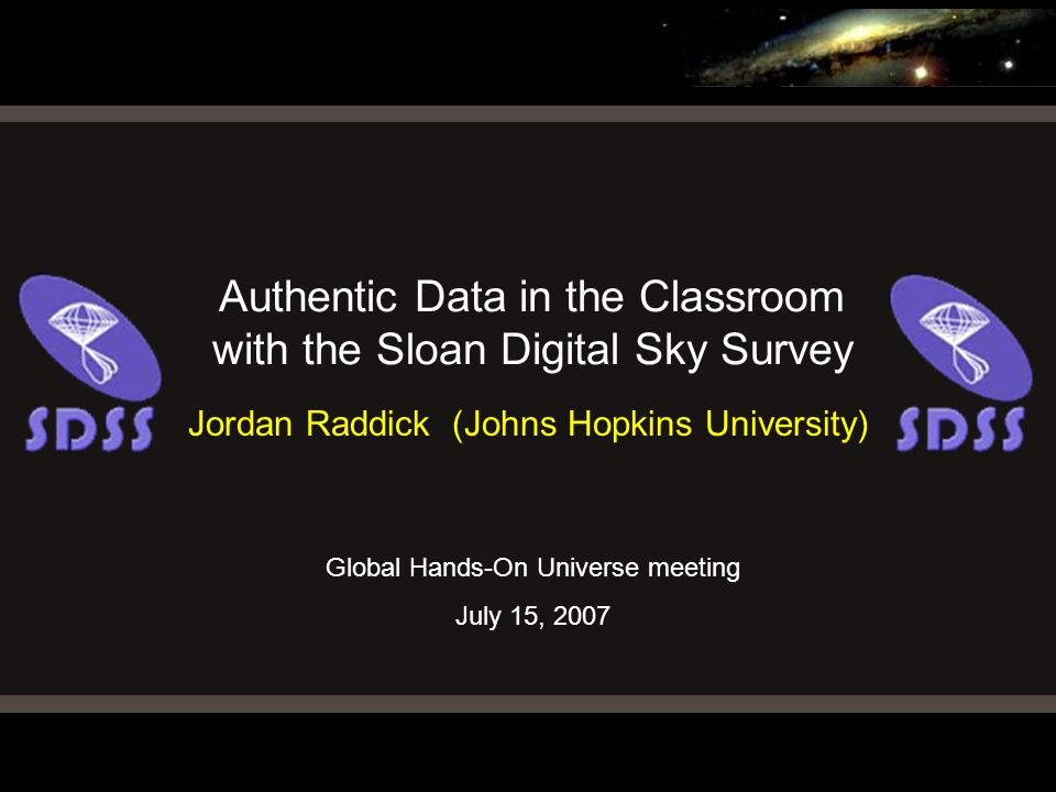 Global Hands-On Universe meeting July 15, 2007 Authentic Data in the Classroom with the Sloan Digital Sky Survey Jordan Raddick (Johns Hopkins Univers