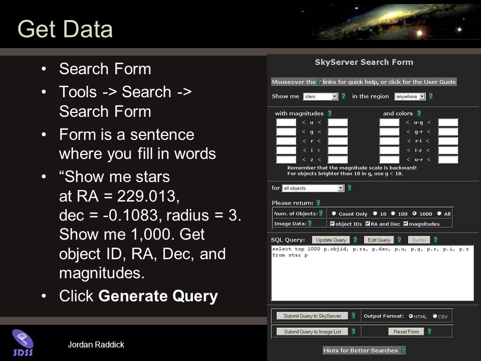 Jordan Raddick Get Data Search Form Tools -> Search -> Search Form Form is a sentence where you fill in words Show me stars at RA = 229.013, dec = -0.