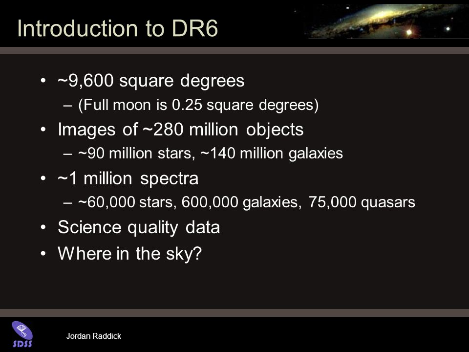 Jordan Raddick Introduction to DR6 ~9,600 square degrees –(Full moon is 0.25 square degrees) Images of ~280 million objects –~90 million stars, ~140 m