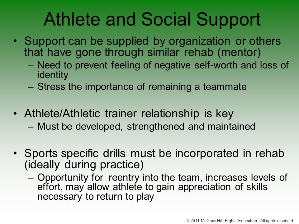 Athlete and Social Support Support can be supplied by organization or others that have gone through similar rehab (mentor) –Need to prevent feeling of