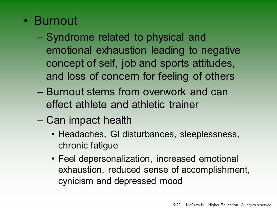 Burnout –Syndrome related to physical and emotional exhaustion leading to negative concept of self, job and sports attitudes, and loss of concern for