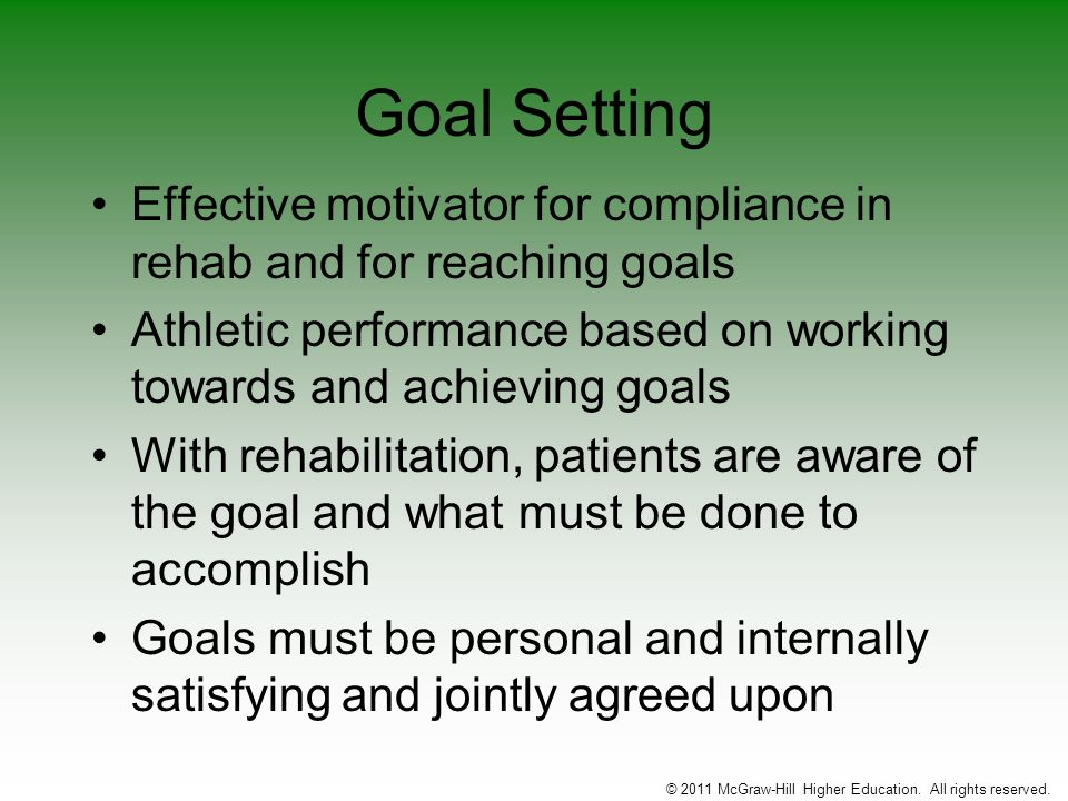 Goal Setting Effective motivator for compliance in rehab and for reaching goals Athletic performance based on working towards and achieving goals With