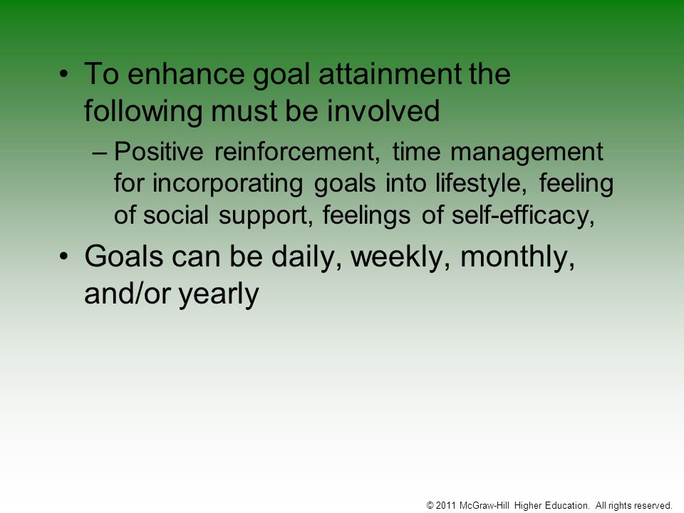 To enhance goal attainment the following must be involved –Positive reinforcement, time management for incorporating goals into lifestyle, feeling of