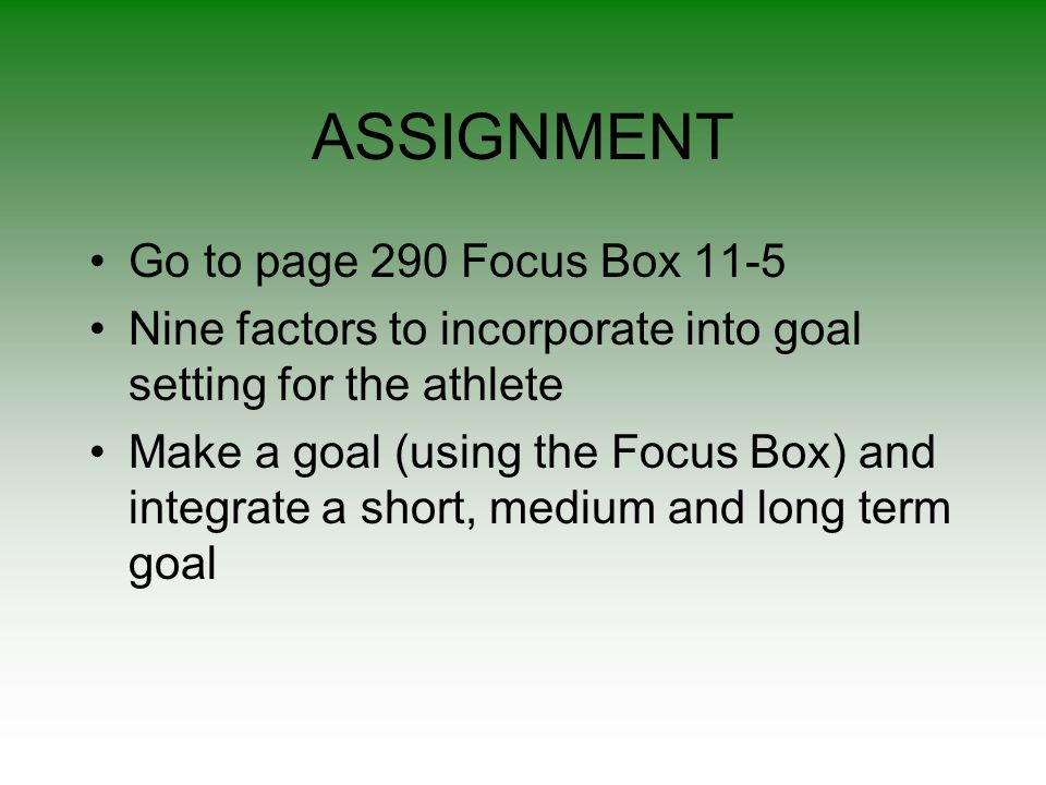 ASSIGNMENT Go to page 290 Focus Box 11-5 Nine factors to incorporate into goal setting for the athlete Make a goal (using the Focus Box) and integrate