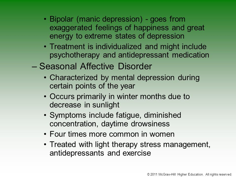 Bipolar (manic depression) - goes from exaggerated feelings of happiness and great energy to extreme states of depression Treatment is individualized