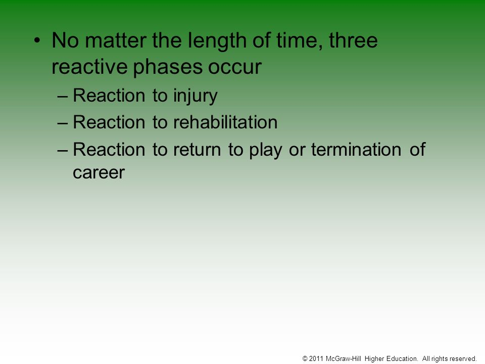 No matter the length of time, three reactive phases occur –Reaction to injury –Reaction to rehabilitation –Reaction to return to play or termination o