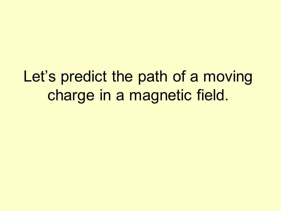 Lets predict the path of a moving charge in a magnetic field.
