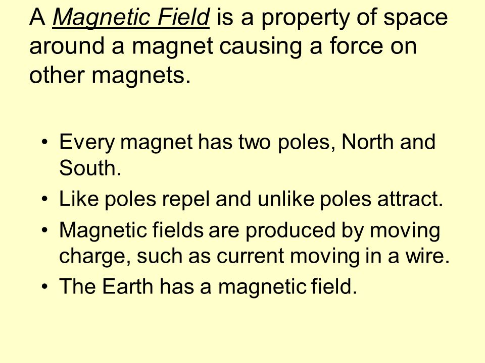 A Magnetic Field is a property of space around a magnet causing a force on other magnets. Every magnet has two poles, North and South. Like poles repe