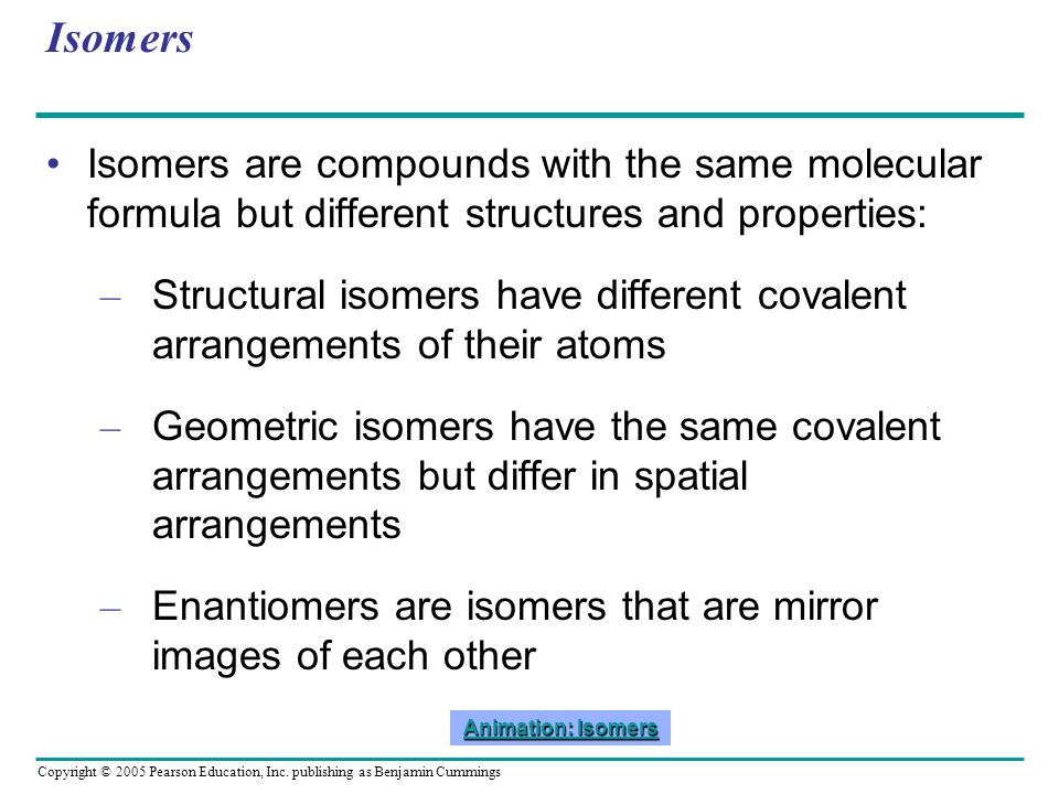 Copyright © 2005 Pearson Education, Inc. publishing as Benjamin Cummings Isomers Isomers are compounds with the same molecular formula but different s