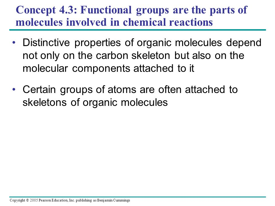 Copyright © 2005 Pearson Education, Inc. publishing as Benjamin Cummings Concept 4.3: Functional groups are the parts of molecules involved in chemica