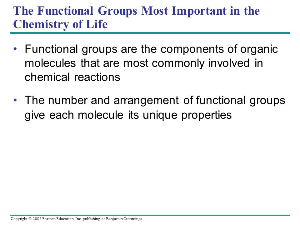 Copyright © 2005 Pearson Education, Inc. publishing as Benjamin Cummings The Functional Groups Most Important in the Chemistry of Life Functional grou