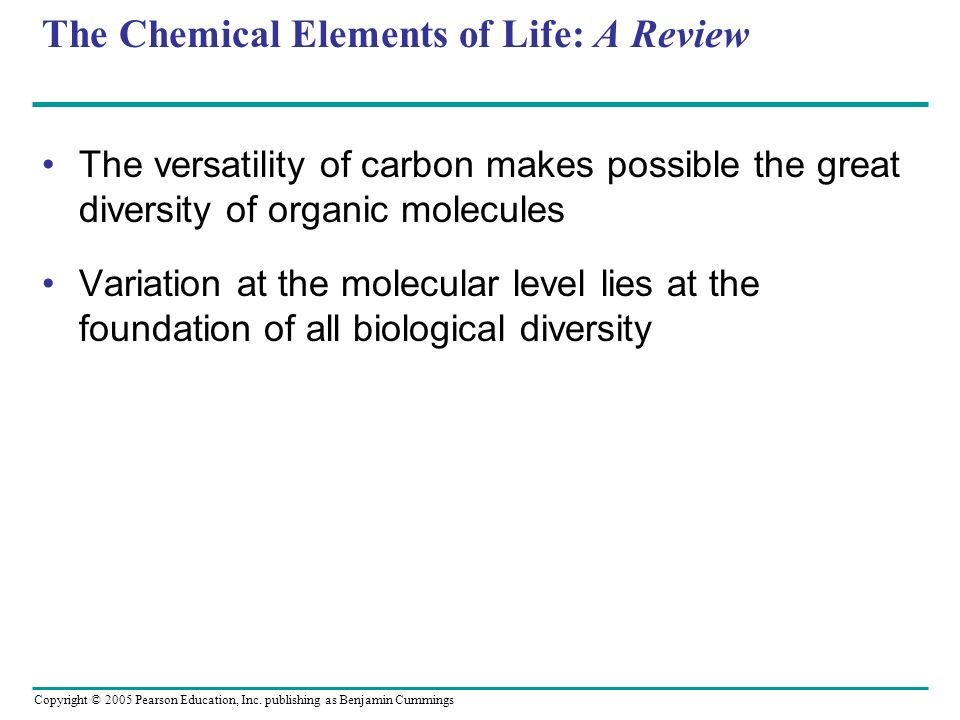 Copyright © 2005 Pearson Education, Inc. publishing as Benjamin Cummings The Chemical Elements of Life: A Review The versatility of carbon makes possi