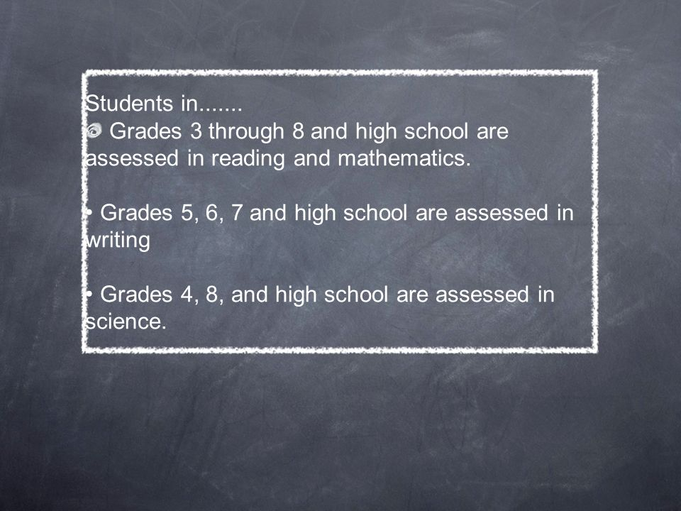 Students in Grades 3 through 8 and high school are assessed in reading and mathematics.