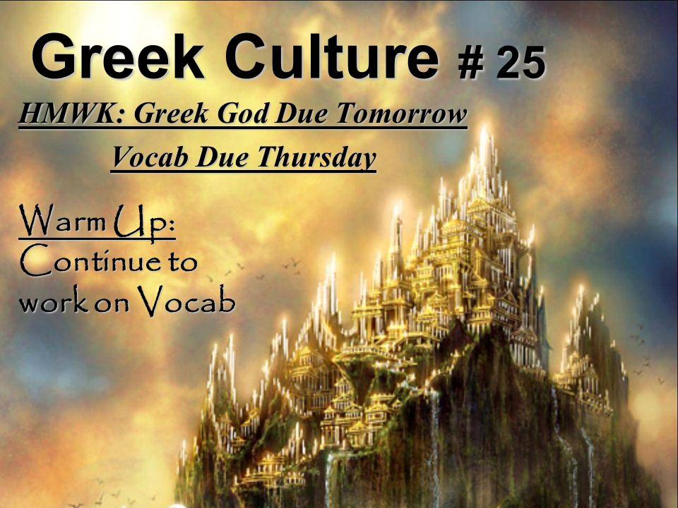 Greek Culture # 25 HMWK: Greek God Due Tomorrow Vocab Due Thursday Warm Up: Continue to work on Vocab