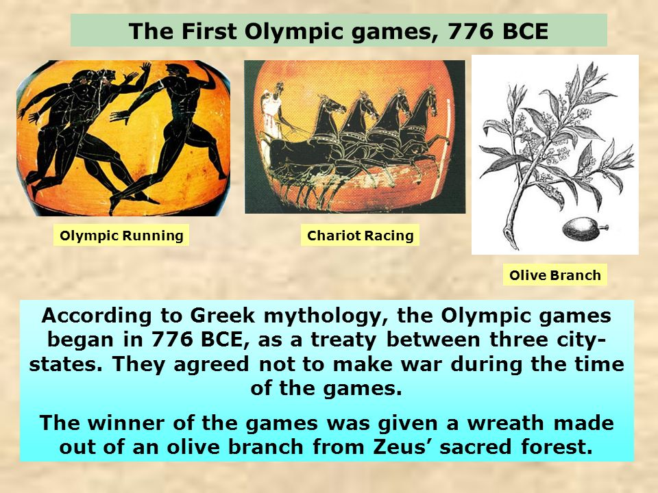 The First Olympic games, 776 BCE According to Greek mythology, the Olympic games began in 776 BCE, as a treaty between three city- states. They agreed