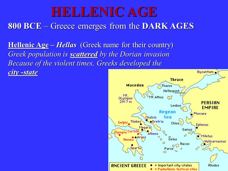 HELLENIC AGE 800 BCE – Greece emerges from the DARK AGES Hellenic Age – Hellas (Greek name for their country) Greek population is scattered by the Dor