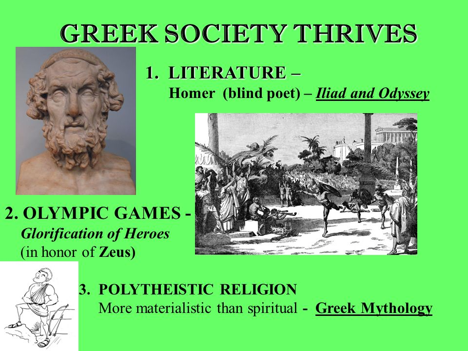 GREEK SOCIETY THRIVES 1. LITERATURE – Homer (blind poet) – Iliad and Odyssey 2. OLYMPIC GAMES - Glorification of Heroes (in honor of Zeus) 3. POLYTHEI