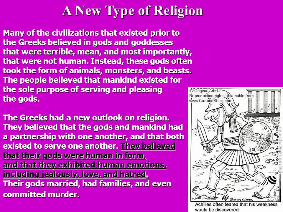 A New Type of Religion A New Type of Religion Many of the civilizations that existed prior to the Greeks believed in gods and goddesses that were terrible, mean, and most importantly, that were not human.