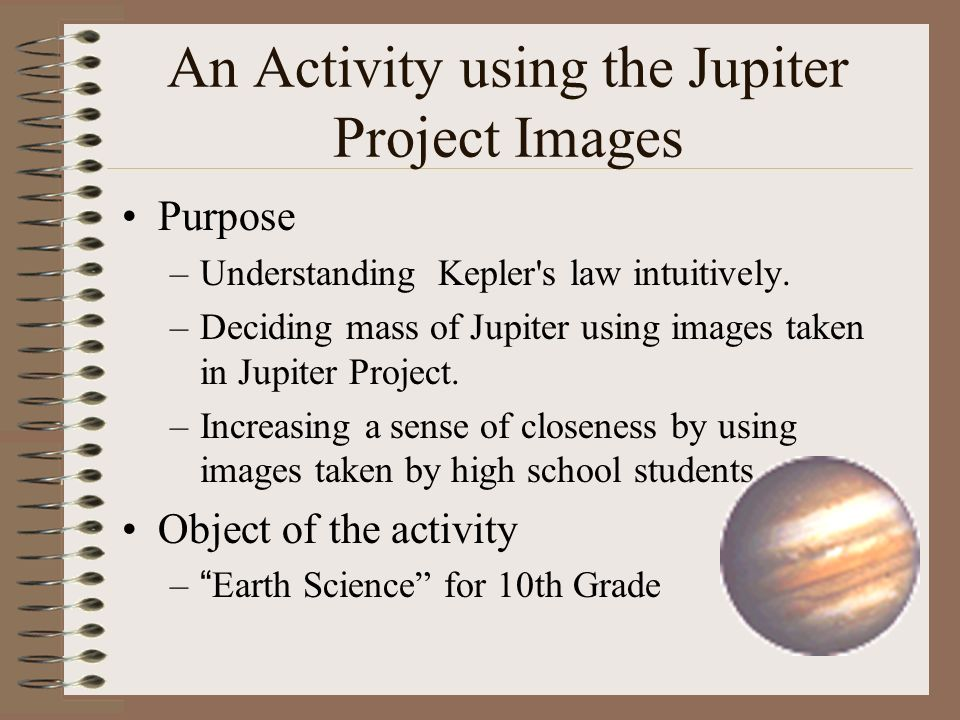An Activity using the Jupiter Project Images Purpose –Understanding Kepler s law intuitively.