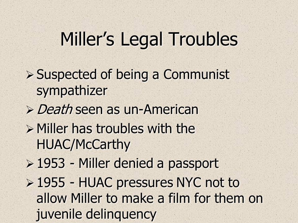 Millers Legal Troubles Suspected of being a Communist sympathizer Death seen as un-American Miller has troubles with the HUAC/McCarthy 1953 - Miller denied a passport 1955 - HUAC pressures NYC not to allow Miller to make a film for them on juvenile delinquency Suspected of being a Communist sympathizer Death seen as un-American Miller has troubles with the HUAC/McCarthy 1953 - Miller denied a passport 1955 - HUAC pressures NYC not to allow Miller to make a film for them on juvenile delinquency