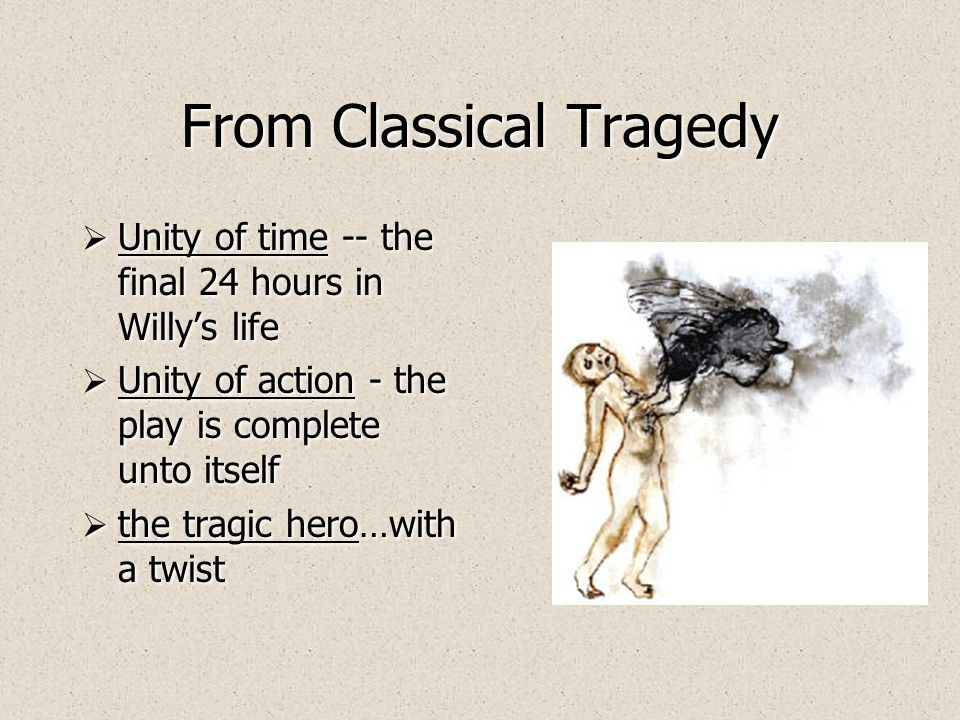 From Classical Tragedy Unity of time -- the final 24 hours in Willys life Unity of action - the play is complete unto itself the tragic hero…with a twist Unity of time -- the final 24 hours in Willys life Unity of action - the play is complete unto itself the tragic hero…with a twist