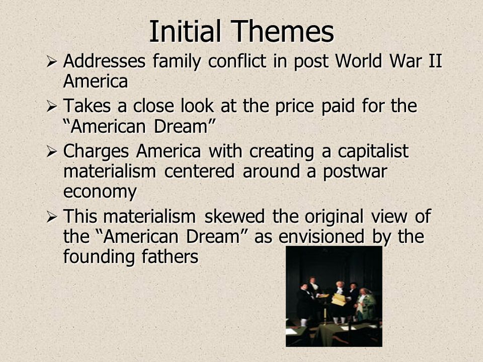 Initial Themes Addresses family conflict in post World War II America Takes a close look at the price paid for the American Dream Charges America with creating a capitalist materialism centered around a postwar economy This materialism skewed the original view of the American Dream as envisioned by the founding fathers Addresses family conflict in post World War II America Takes a close look at the price paid for the American Dream Charges America with creating a capitalist materialism centered around a postwar economy This materialism skewed the original view of the American Dream as envisioned by the founding fathers